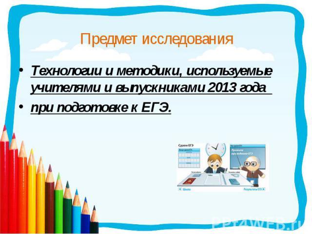 Технологии и методики, используемые учителями и выпускниками 2013 года Технологии и методики, используемые учителями и выпускниками 2013 года при подготовке к ЕГЭ.