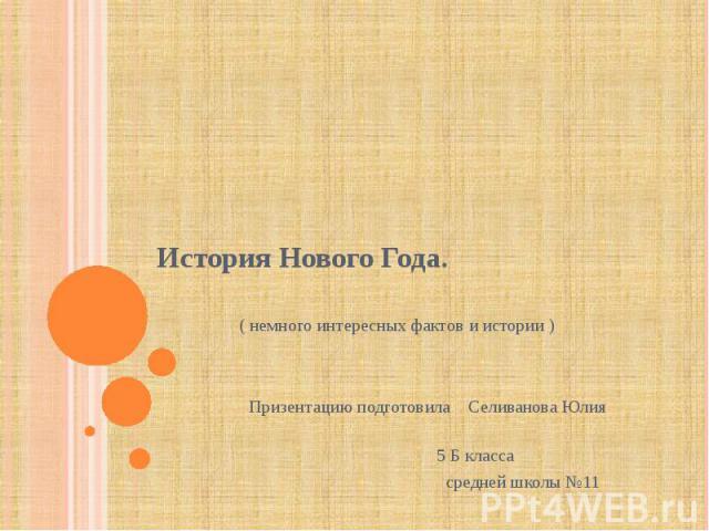 История Нового Года.( немного интересных фактов и истории ) Призентацию подготовила Селиванова Юлия 5 Б класса средней школы №11