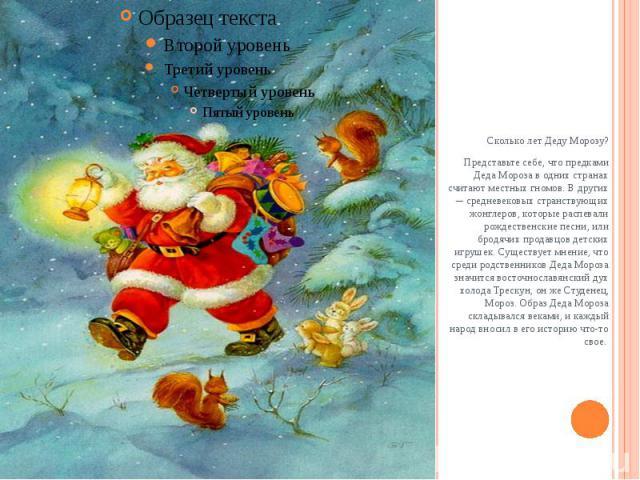 Сколько лет Деду Морозу?Представьте себе, что предками Деда Мороза в одних странах считают местных гномов. В других ─ средневековых странствующих жонглеров, которые распевали рождественские песни, или бродячих продавцов детских игрушек. Существует м…