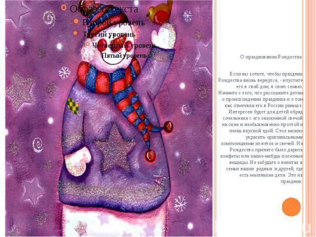 О праздновании РождестваЕсли вы хотите, чтобы праздник Рождества вновь вернулся, - впустите его в свой дом, в свою семью. Начните с того, что расскажите детям о происхождении праздника и о том как отмечали его в России раньше. Интересен будет …