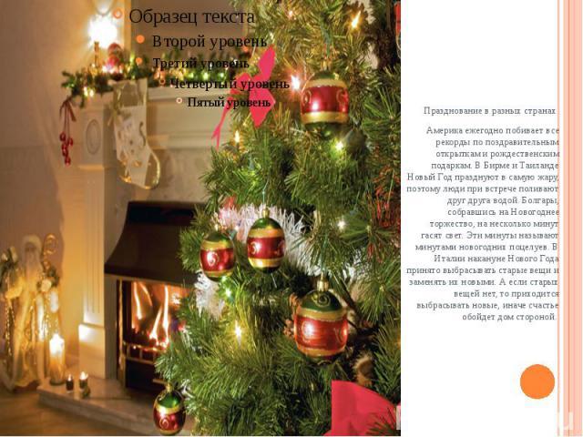 Празднование в разных странахАмерика ежегодно побивает все рекорды по поздравительным открыткам и рождественским подаркам. В Бирме и Таиланде Новый Год празднуют в самую жару, поэтому люди при встрече поливают друг друга водой. Болгары, собрав…