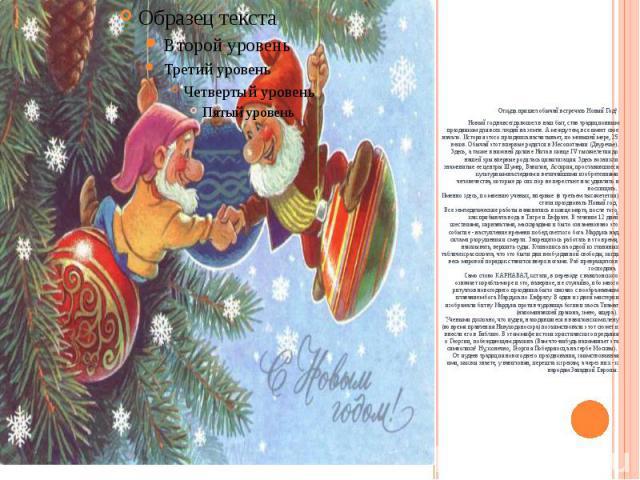 Откуда пришел обычай встречать Новый Год?Новый год навсегда вошел в наш быт, став традиционным праздником для всех людей на земле. А между тем, все имеет свое начало. История этого праздника насчитывает, по меньшей мере, 25 веков. Обычай этот …