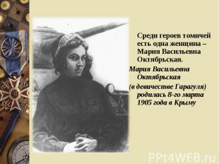 Среди героев томичей есть одна женщина – Мария Васильевна Октябрьская. Среди гер