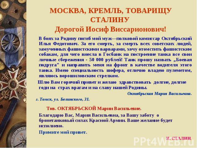 В боях за Родину погиб мой муж—полковой комиссар Октябрьский Илья Федотович. За его смерть, за смерть всех советских людей, замученных фашистскими варварами, хочу отомстить фашистским собакам, для чего внесла в Госбанк на построение танка все свои л…