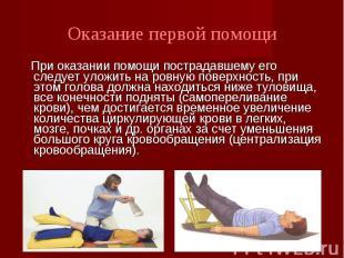 При оказании помощи пострадавшему его следует уложить на ровную поверхность, при