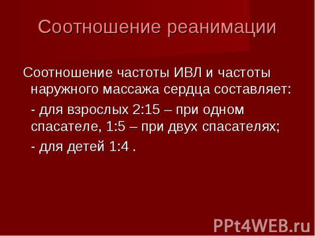 Соотношение частоты ИВЛ и частоты наружного массажа сердца составляет: - для взрослых 2:15 – при одном спасателе, 1:5 – при двух спасателях; - для детей 1:4 .