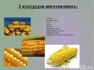 • попкорн; • етиловий спирт; • папір; • картон; • борошно; • кукурудзяну крупу;