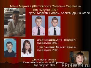 Мама Маркова (Шестовских) Светлана Сергеевна год выпуска 1997 Дети: Марковы Игор