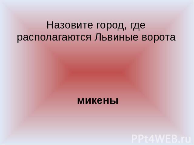 микеныНазовите город, где располагаются Львиные ворота