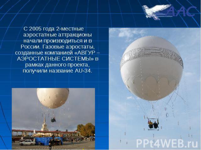 С 2005 года 2-местные аэростатные аттракционы начали производиться и в России. Газовые аэростаты, созданные компанией «АВГУР – АЭРОСТАТНЫЕ СИСТЕМЫ» в рамках данного проекта, получили название AU-34. С 2005 года 2-местные аэростатные аттракционы нача…