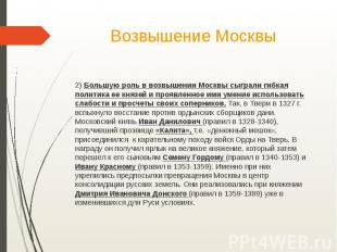 Возвышение Москвы2) Большую роль в возвышении Москвы сыграли гибкая политика ее