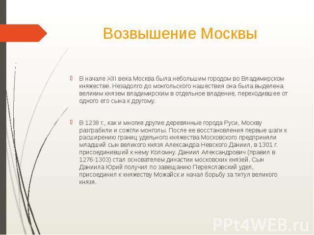 Возвышение МосквыВ начале XIII века Москва была небольшим городом во Владимирском княжестве. Незадолго до монгольского нашествия она была выделена великим князем владимирским в отдельное владение, переходившее от одного его сына к другому.В 1238 г.,…