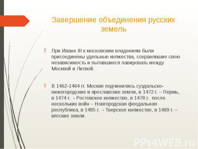 Завершение объединения русских земельПри Иване III к московским владениям были присоединены удельные княжества, сохранявшие свою независимость и пытавшиеся лавировать между Москвой и Литвой.В 1462-1464 гг. Москве подчинились суздальско-нижегородские…