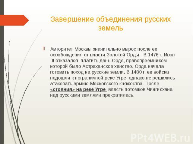 Завершение объединения русских земельАвторитет Москвы значительно вырос после ее освобождения от власти Золотой Орды. В 1476 г. Иван III отказался платить дань Орде, правопреемником которой было Астраханское ханство. Орда начала готовить поход на ру…