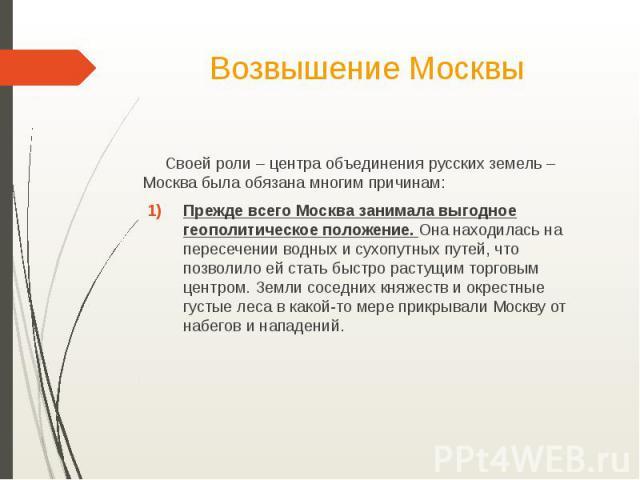 Возвышение Москвы Своей роли – центра объединения русских земель – Москва была обязана многим причинам:Прежде всего Москва занимала выгодное геополитическое положение. Она находилась на пересечении водных и сухопутных путей, что позволило ей стать б…