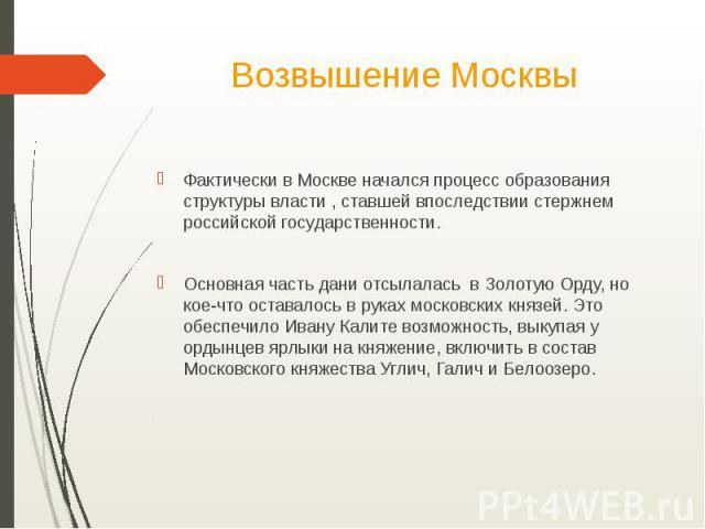 Возвышение МосквыФактически в Москве начался процесс образования структуры власти , ставшей впоследствии стержнем российской государственности.Основная часть дани отсылалась в Золотую Орду, но кое-что оставалось в руках московских князей. Это обеспе…