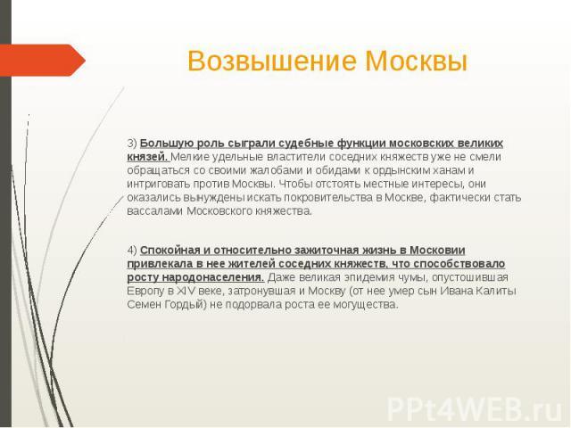 Возвышение Москвы3) Большую роль сыграли судебные функции московских великих князей. Мелкие удельные властители соседних княжеств уже не смели обращаться со своими жалобами и обидами к ордынским ханам и интриговать против Москвы. Чтобы отстоять мест…