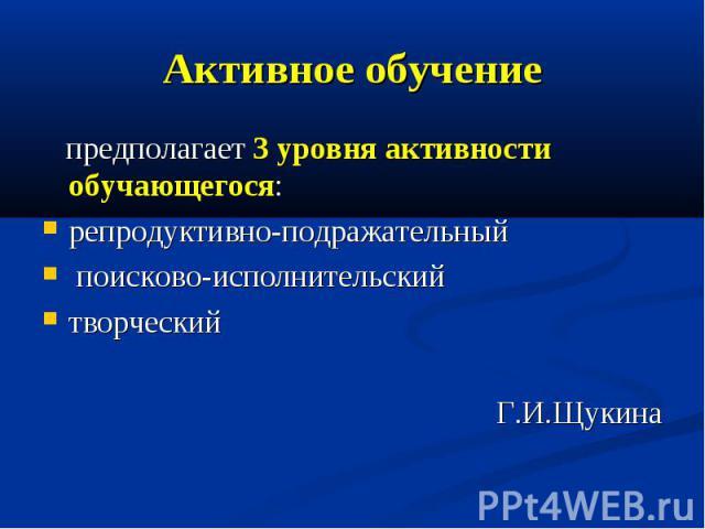 Активное обучение предполагает 3 уровня активности обучающегося: репродуктивно-подражательный поисково-исполнительский творческий Г.И.Щукина