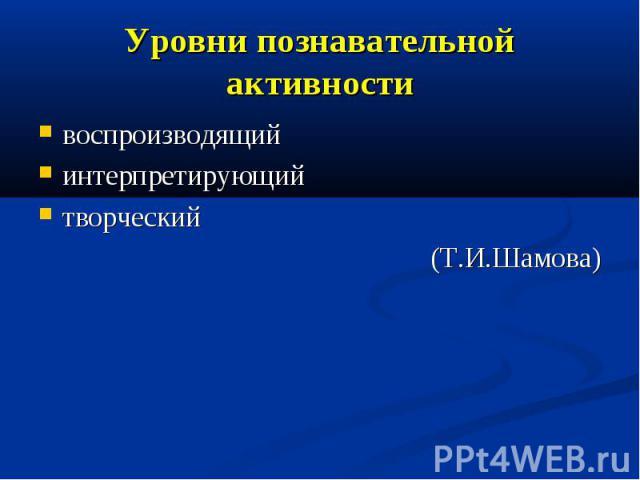 Уровни познавательной активности воспроизводящий интерпретирующий творческий (Т.И.Шамова)