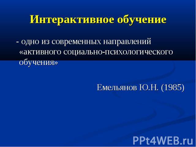 Интерактивное обучение - одно из современных направлений «активного социально-психологического обучения» Емельянов Ю.Н. (1985)