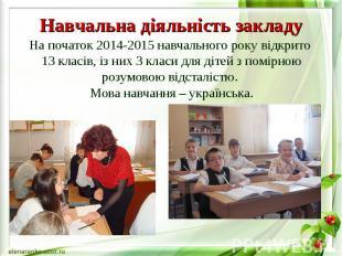 Навчальна діяльність закладу На початок 2014-2015 навчального року відкрито 13 к