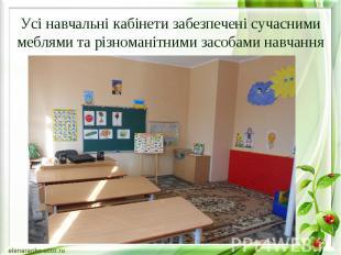 Усі навчальні кабінети забезпечені сучасними меблями та різноманітними засобами