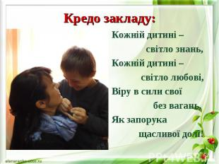 Кредо закладу: Кожній дитині – світло знань, Кожній дитині – світло любові, Віру