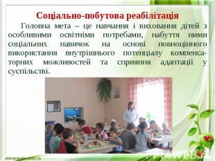 Соціально-побутова реабілітація Головна мета – це навчання і виховання дітей з о