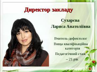 Директор закладу Сухарєва Лариса Анатоліївна Вчитель-дефектолог Вища кваліфікаці