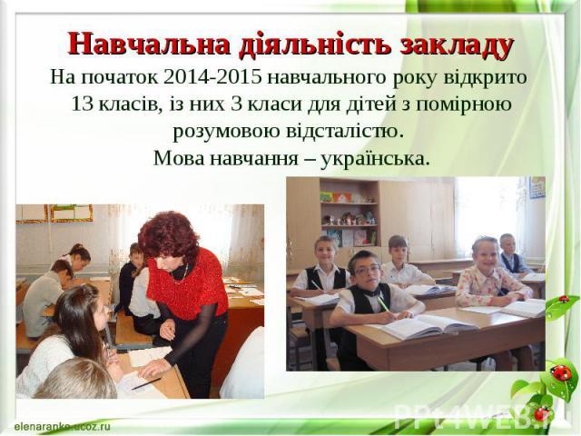 Навчальна діяльність закладу На початок 2014-2015 навчального року відкрито 13 класів, із них 3 класи для дітей з помірною розумовою відсталістю. Мова навчання – українська.