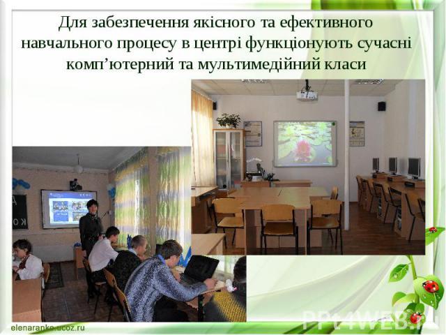 Для забезпечення якісного та ефективного навчального процесу в центрі функціонують сучасні комп'ютерний та мультимедійний класи