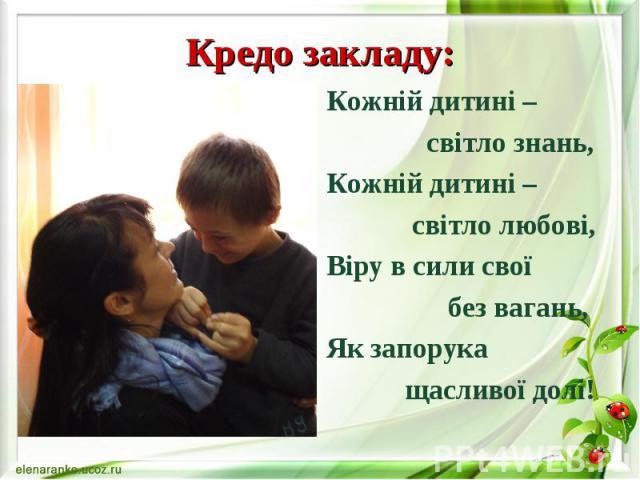 Кредо закладу: Кожній дитині – світло знань, Кожній дитині – світло любові, Віру в сили свої без вагань, Як запорука щасливої долі!