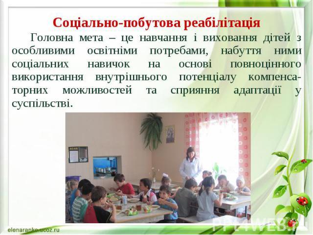 Соціально-побутова реабілітація Головна мета – це навчання і виховання дітей з особливими освітніми потребами, набуття ними соціальних навичок на основі повноцінного використання внутрішнього потенціалу компенса-торних можливостей та сприяння адапта…