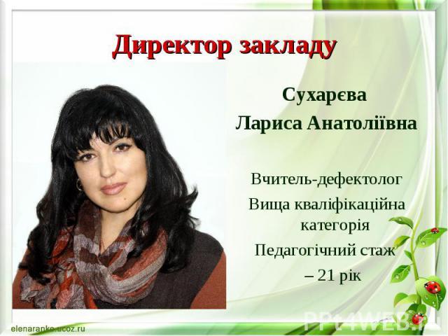 Директор закладу Сухарєва Лариса Анатоліївна Вчитель-дефектолог Вища кваліфікаційна категорія Педагогічний стаж – 21 рік