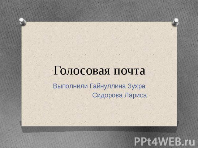 Голосовая почтаВыполнили Гайнуллина Зухра Сидорова Лариса