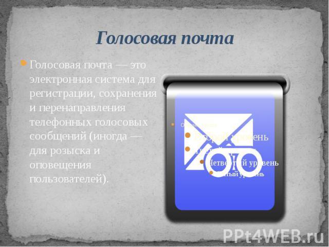 Голосовая почтаГолосовая почта — это электронная система для регистрации, сохранения и перенаправления телефонных голосовых сообщений (иногда — для розыска и оповещения пользователей).