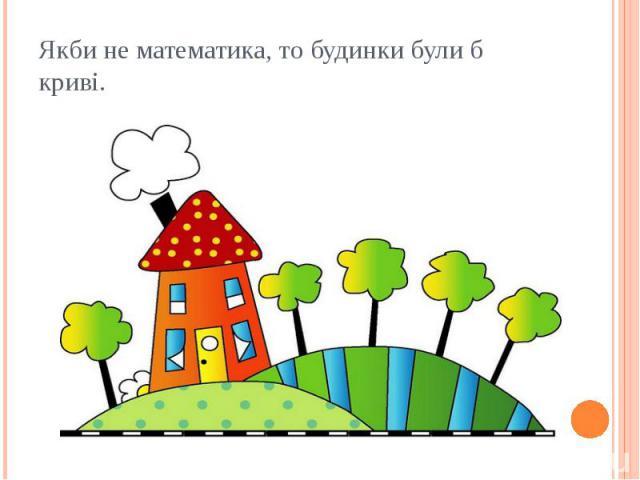 Якби не математика, то будинки були б криві.