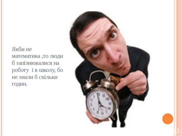 Якби не математика ,то люди б запізнювалися на роботу і в школу, бо не знали б скільки годин.