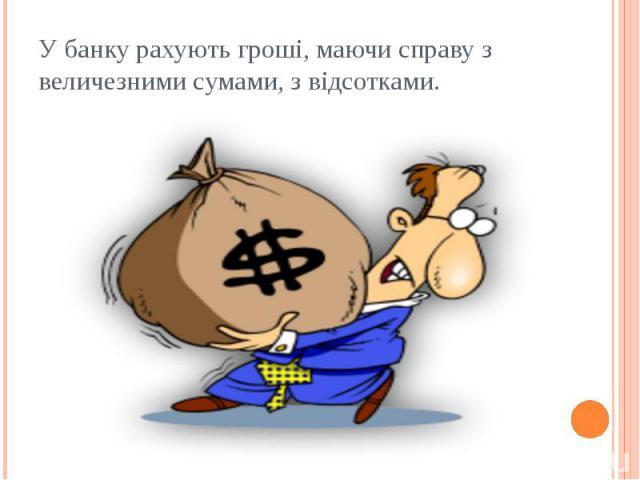 У банку рахують гроші, маючи справу з величезними сумами, з відсотками.