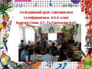 Інтегрований урок з математики та інформатики в 6-А класі Вчителі Сівак З.Т. Та