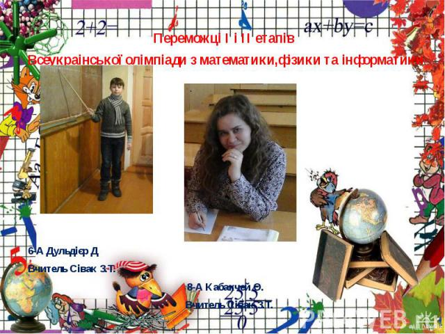 Переможцi I i II етапiв Переможцi I i II етапiв Всеукраiнської олiмпіади з математики,фізики та інформатики 6-А Дульдієр Д Вчитель Сівак З.Т. 8-А Кабакчей О. Вчитель Сівак З.Т.