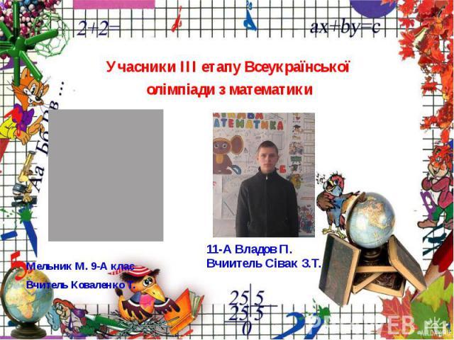 Учасники ІІІ етапу Всеукраїнської олімпіади з математики Мельник М. 9-А клас Вчитель Коваленко Т.