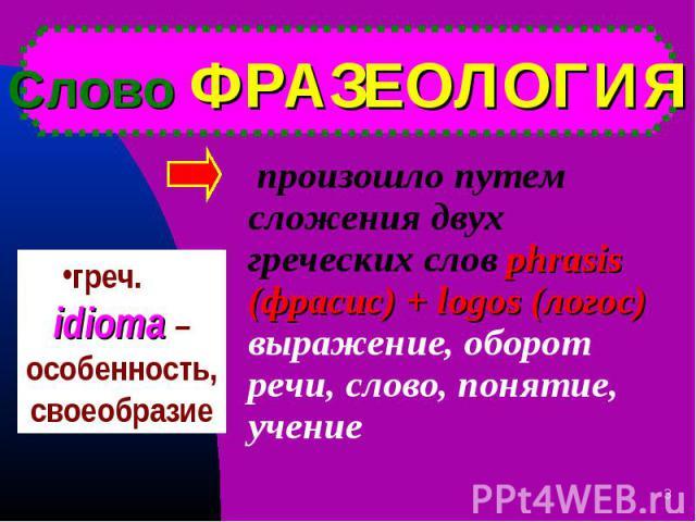 произошло путем сложения двух греческих слов phrasis (фрасис) + logos (логос) выражение, оборот речи, слово, понятие, учение произошло путем сложения двух греческих слов phrasis (фрасис) + logos (логос) выражение, оборот речи, слово, понятие, учение
