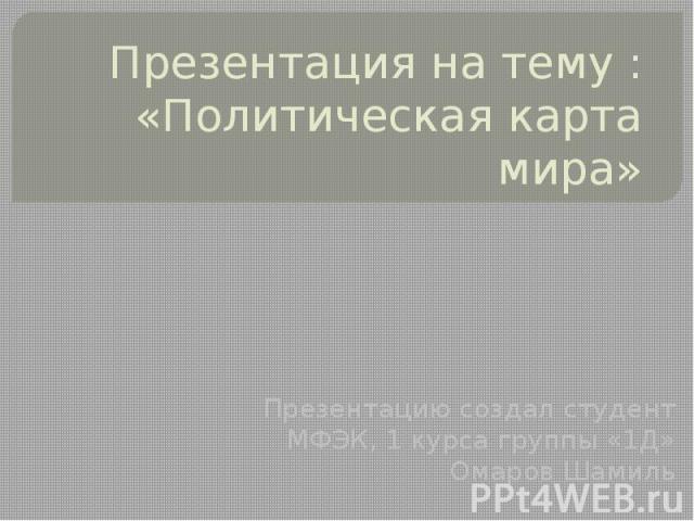 Презентация на тему : «Политическая карта мира» Презентацию создал студент МФЭК, 1 курса группы «1Д» Омаров Шамиль