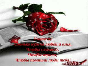 Учитель! Сколько нужно любви и огня, Чтобы слушали, Чтобы верили, Чтобы помнили