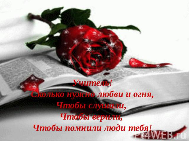 Учитель! Сколько нужно любви и огня, Чтобы слушали, Чтобы верили, Чтобы помнили люди тебя!