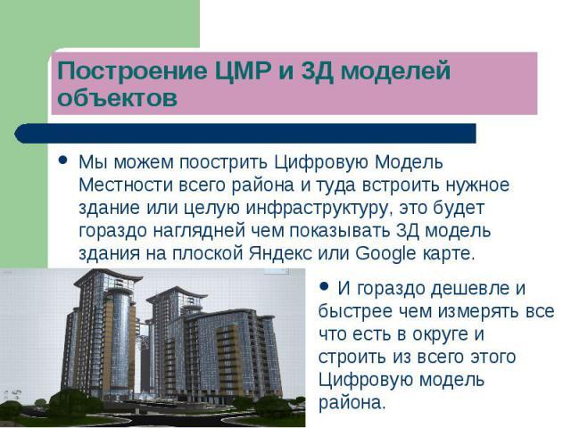 Мы можем поострить Цифровую Модель Местности всего района и туда встроить нужное здание или целую инфраструктуру, это будет гораздо наглядней чем показывать 3Д модель здания на плоской Яндекс или Google карте.Мы можем поострить Цифровую Модель Местн…
