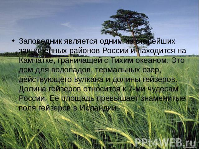 Заповедник является одним из старейших защищенных районов России и находится на Камчатке, граничащей с Тихим океаном. Это дом для водопадов, термальных озер, действующего вулкана и долины гейзеров. Долина гейзеров относится к 7-ми чудесам России. Ее…