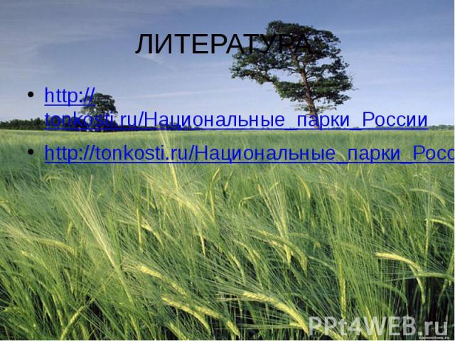 ЛИТЕРАТУРА: http://tonkosti.ru/Национальные_парки_России http://tonkosti.ru/Национальные_парки_России