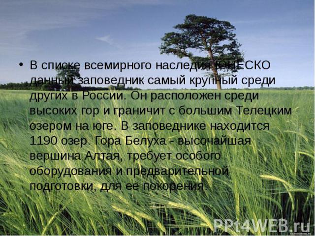 В списке всемирного наследия ЮНЕСКО данный заповедник самый крупный среди других в России. Он расположен среди высоких гор и граничит с большим Телецким озером на юге. В заповеднике находится 1190 озер. Гора Белуха - высочайшая вершина Алтая, требуе…